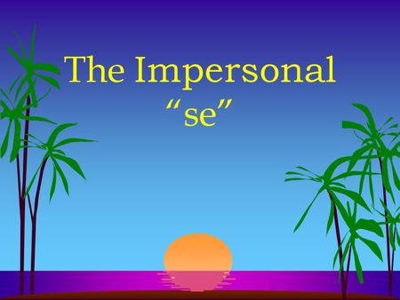 The Impersonal se l In English we often use they, you, one, or people in an impersonal or indefinite sense l To express this in Spanish, we use the impersonal.