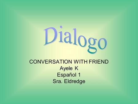 CONVERSATION WITH FRIEND Ayele K Español 1 Sra. Eldredge.