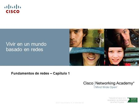 © 2007 Cisco Systems, Inc. All rights reserved. Traducido en apoyo a la capacitación de Instructores de la Red Proydesa Vivir en un mundo basado en redes.