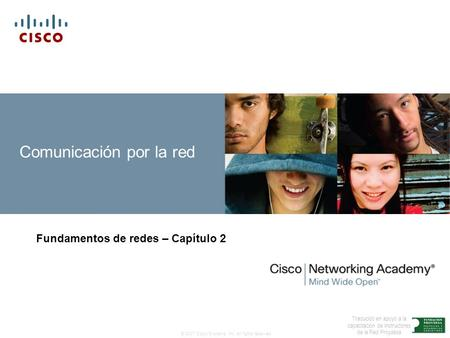 © 2007 Cisco Systems, Inc. All rights reserved. Traducido en apoyo a la capacitación de Instructores de la Red Proydesa Comunicación por la red Fundamentos.