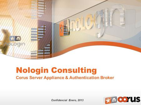 Confidencial Enero, 2013 Nologin Consulting Corus Server Appliance & Authentication Broker.