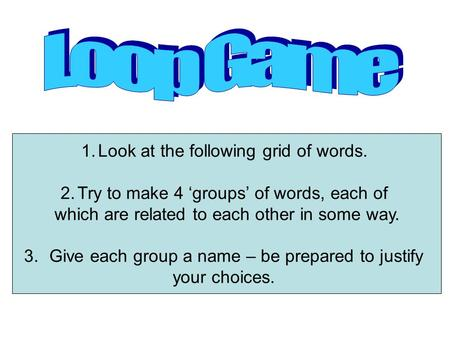 1.Look at the following grid of words. 2.Try to make 4 groups of words, each of which are related to each other in some way. 3.Give each group a name.
