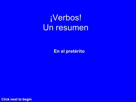 ¡Verbos! Un resumen En el pretérito Click next to begin.