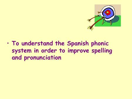 To understand the Spanish phonic system in order to improve spelling and pronunciation I have put together a powerpoint on Phonics to do with my top year.
