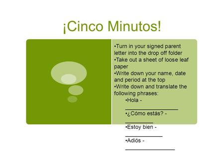 ¡Cinco Minutos! Turn in your signed parent letter into the drop off folder Take out a sheet of loose leaf paper Write down your name, date and period at.