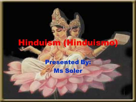 Hinduism (Hinduismo) Presented By: Ms Soler.