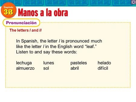 The letters l and ll In Spanish, the letter l is pronounced much like the letter l in the English word leaf. Listen to and say these words: lechuga lunes.