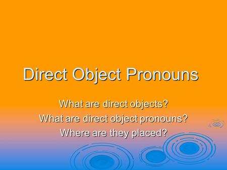 Direct Object Pronouns What are direct objects? What are direct object pronouns? Where are they placed?