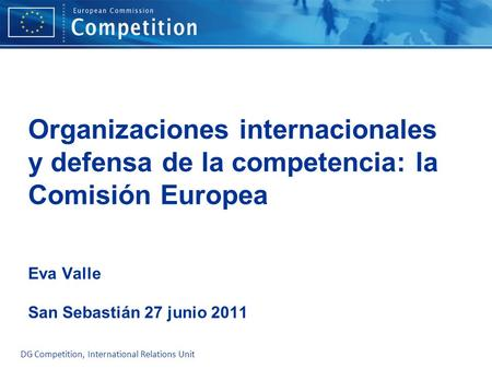 Organizaciones internacionales y defensa de la competencia: la Comisión Europea Eva Valle San Sebastián 27 junio 2011 Please edit the Master Layout.