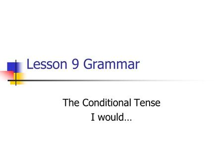 Lesson 9 Grammar The Conditional Tense I would…. The conditional tense is formed from the infinitive of the verbar, -er, -ir, it doesnt matter Comer YoComeríaNosotrosComeríamos.