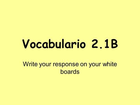 Vocabulario 2.1B Write your response on your white boards.