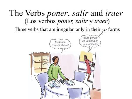 (Los verbos poner, salir y traer) The Verbs poner, salir and traer Three verbs that are irregular only in their yo forms.