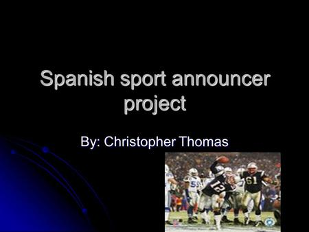 Spanish sport announcer project By: Christopher Thomas.