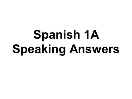 Spanish 1A Speaking Answers. 1. ¿Cómo te llamas?