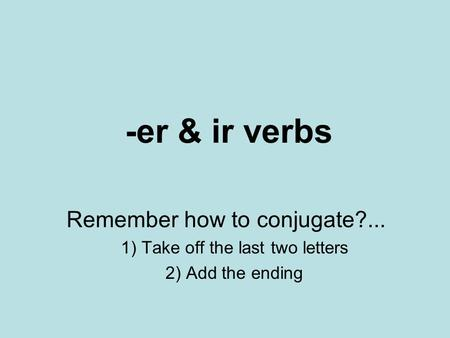 -er & ir verbs Remember how to conjugate?... 1) Take off the last two letters 2) Add the ending.