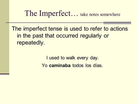 The Imperfect… take notes somewhere The imperfect tense is used to refer to actions in the past that occurred regularly or repeatedly. I used to walk every.