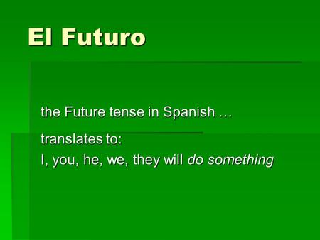 El Futuro the Future tense in Spanish … translates to: I, you, he, we, they will do something.