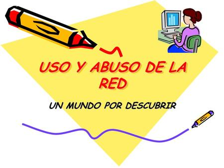 USO Y ABUSO DE LA RED UN MUNDO POR DESCUBRIR.
