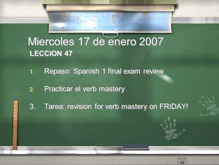 Miercoles 17 de enero 2007 LECCION 47 1. Repaso: Spanish 1 final exam review 2. Practicar el verb mastery 3.Tarea: revision for verb mastery on FRIDAY!