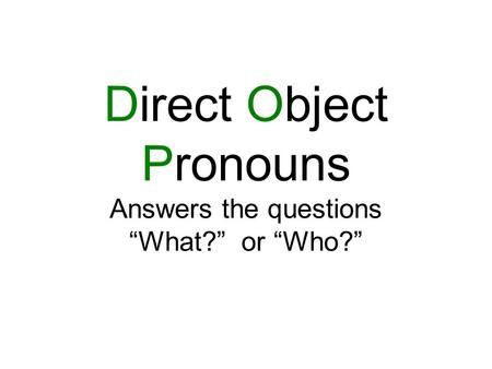 "Direct Object Pronouns Answers the questions ""What?"" or ""Who?"""