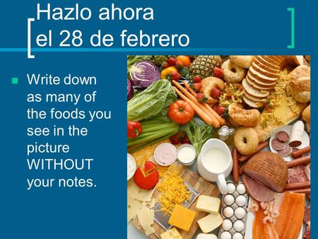 Hazlo ahora el 28 de febrero Write down as many of the foods you see in the picture WITHOUT your notes.