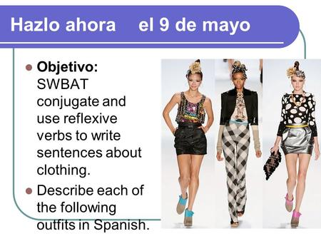 Hazlo ahora	el 9 de mayo Objetivo: SWBAT conjugate and use reflexive verbs to write sentences about clothing. Describe each of the following outfits in.