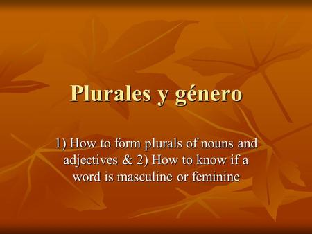 Plurales y género 1) How to form plurals of nouns and adjectives & 2) How to know if a word is masculine or feminine.