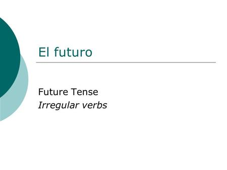 El futuro Future Tense Irregular verbs. Future tense The future tense is used to tell what will take place in the future.