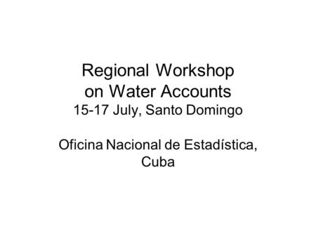 Regional Workshop on Water Accounts 15-17 July, Santo Domingo Oficina Nacional de Estadística, Cuba.
