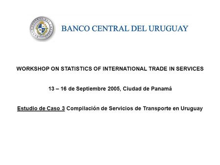 WORKSHOP ON STATISTICS OF INTERNATIONAL TRADE IN SERVICES 13 – 16 de Septiembre 2005, Ciudad de Panamá Estudio de Caso 3 Compilación de Servicios de Transporte.