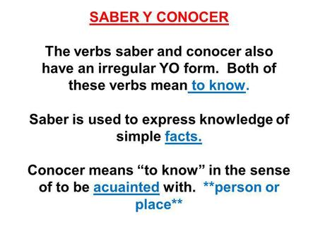 SABER Y CONOCER The verbs saber and conocer also have an irregular YO form. Both of these verbs mean to know. Saber is used to express knowledge of simple.