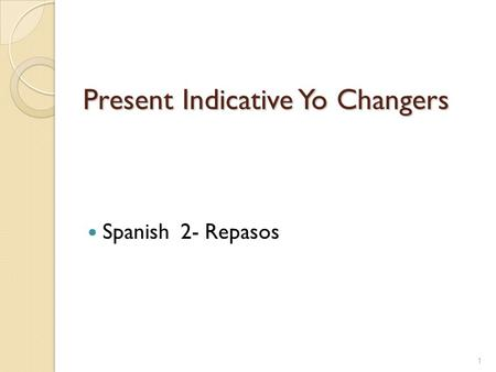 Present Indicative Yo Changers Spanish 2- Repasos 1.
