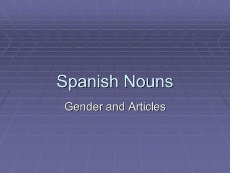 Spanish Nouns Gender and Articles. Feminine Nouns Words that refer to females Words that refer to females Most words that end in –a Most words that end.