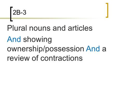2B-3 Plural nouns and articles And showing ownership/possession And a review of contractions.