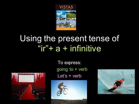 4.1 Present tense of ir Using the present tense of ir+ a + infinitive To express: going to + verb Lets + verb.