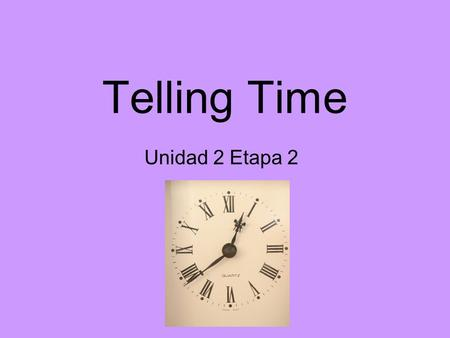 Telling Time Unidad 2 Etapa 2. Telling time in Spanish : Its 2:00.--Son las dos. Its 3:00.--Son las tres. Its 4:00.--Son las cuatro. Its 5:00--Son las.