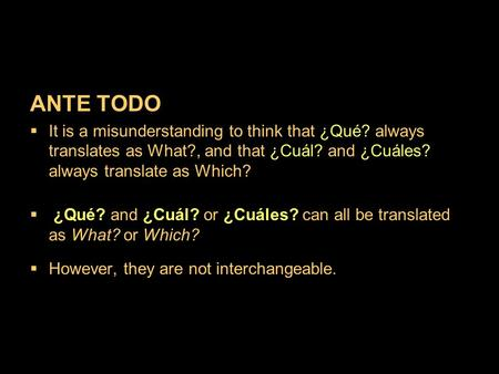 ANTE TODO It is a misunderstanding to think that ¿Qué? always translates as What?, and that ¿Cuál? and ¿Cuáles? always translate as Which? ¿Qué? and ¿Cuál?