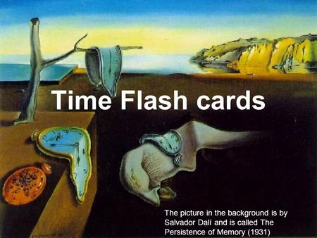 Time Flash cards The picture in the background is by Salvador Dalí and is called The Persistence of Memory (1931)