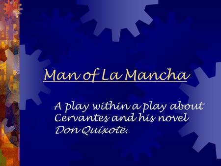 Man of La Mancha A play within a play about Cervantes and his novel Don Quixote.