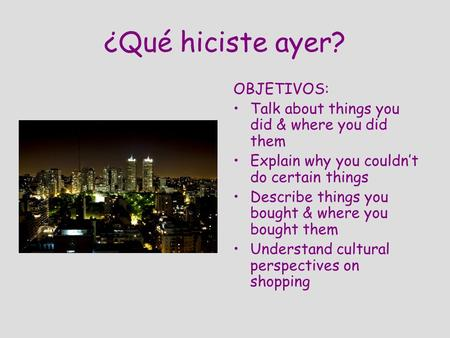 ¿Qué hiciste ayer? OBJETIVOS: Talk about things you did & where you did them Explain why you couldnt do certain things Describe things you bought & where.