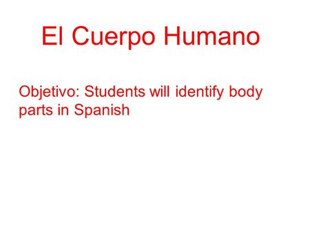EEl Cuerpo Humano Objetivo: Students will identify body parts in Spanish.