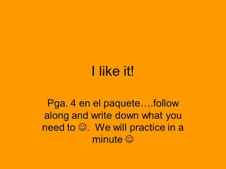 I like it! Pga. 4 en el paquete….follow along and write down what you need to. We will practice in a minute.
