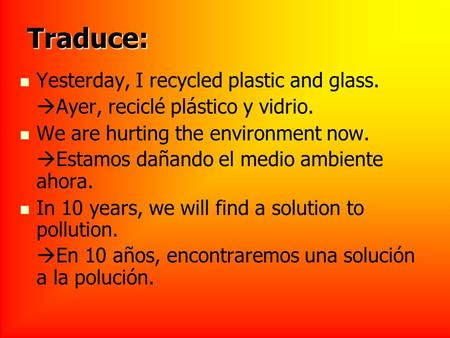Traduce: Yesterday, I recycled plastic and glass. Ayer, reciclé plástico y vidrio. We are hurting the environment now. Estamos dañando el medio ambiente.