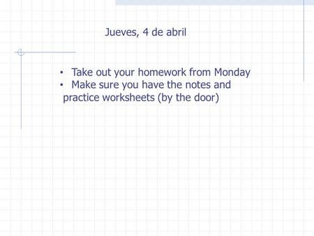 Jueves, 4 de abril Take out your homework from Monday Make sure you have the notes and practice worksheets (by the door)
