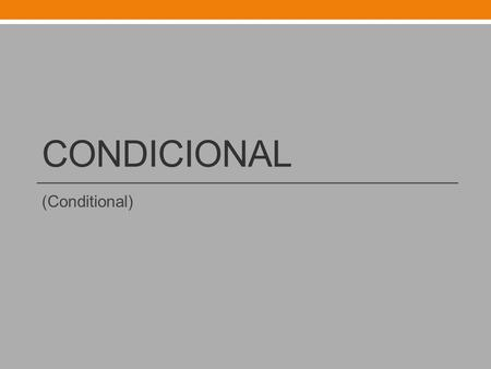 CONDICIONAL (Conditional). Condicional To form the conditional, add the following endings to the infinitive of the verb. Do not drop the endings!!!!!