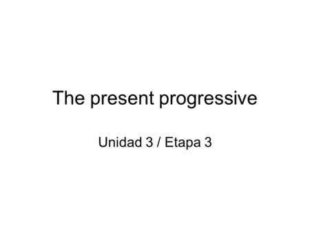 The present progressive Unidad 3 / Etapa 3. The present progressive estar + present participle.