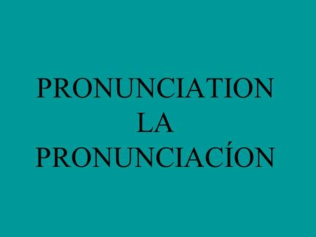 PRONUNCIATION LA PRONUNCIACÍON La Pronunciación K and W appear only in words of foreign origin. (kilo, whisky) H is always silent. (hay, hola) CH is.