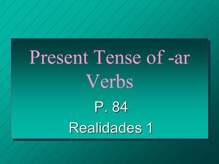 Present Tense of -ar Verbs P. 84 Realidades 1 VERBS n A verb usually names the action in a sentence. n We call the verb that ends in -ar the INFINITIVE.