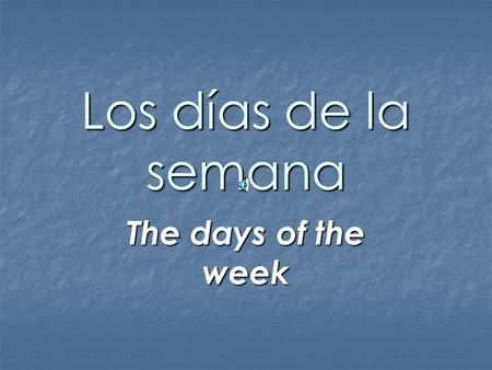 Los días de la semana The days of the week Days of the week In Spanish, the week begins with Monday, not Sunday as in the United States. The days of.
