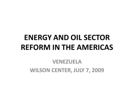 ENERGY AND OIL SECTOR REFORM IN THE AMERICAS VENEZUELA WILSON CENTER, JULY 7, 2009.